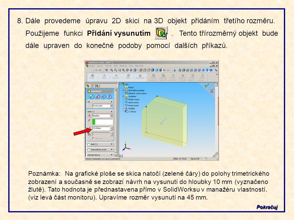 Pokračuj 8. Dále provedeme úpravu 2D skici na 3D objekt přidáním třetího rozměru. Použijeme funkci Přidání vysunutím. Tento třírozměrný objekt bude dá