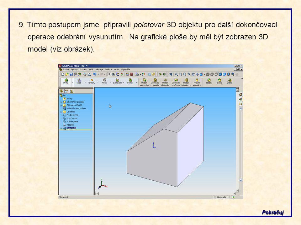 9. Tímto postupem jsme připravili polotovar 3D objektu pro další dokončovací operace odebrání vysunutím. Na grafické ploše by měl být zobrazen 3D mode