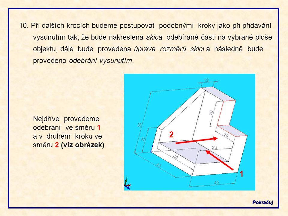 10. Při dalších krocích budeme postupovat podobnými kroky jako při přidávání vysunutím tak, že bude nakreslena skica odebírané části na vybrané ploše