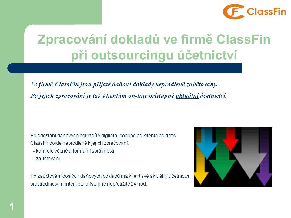 1 Zpracování dokladů ve firmě ClassFin při outsourcingu účetnictví Po odeslání daňových dokladů v digitální podobě od klienta do firmy Classfin dojde neprodleně k jejich zpracování: - kontrole věcné a formální správnosti - zaúčtování Po zaúčtování došlých daňových dokladů má klient své aktuální účetnictví prostřednictvím internetu přístupné nepřetržitě 24 hod.