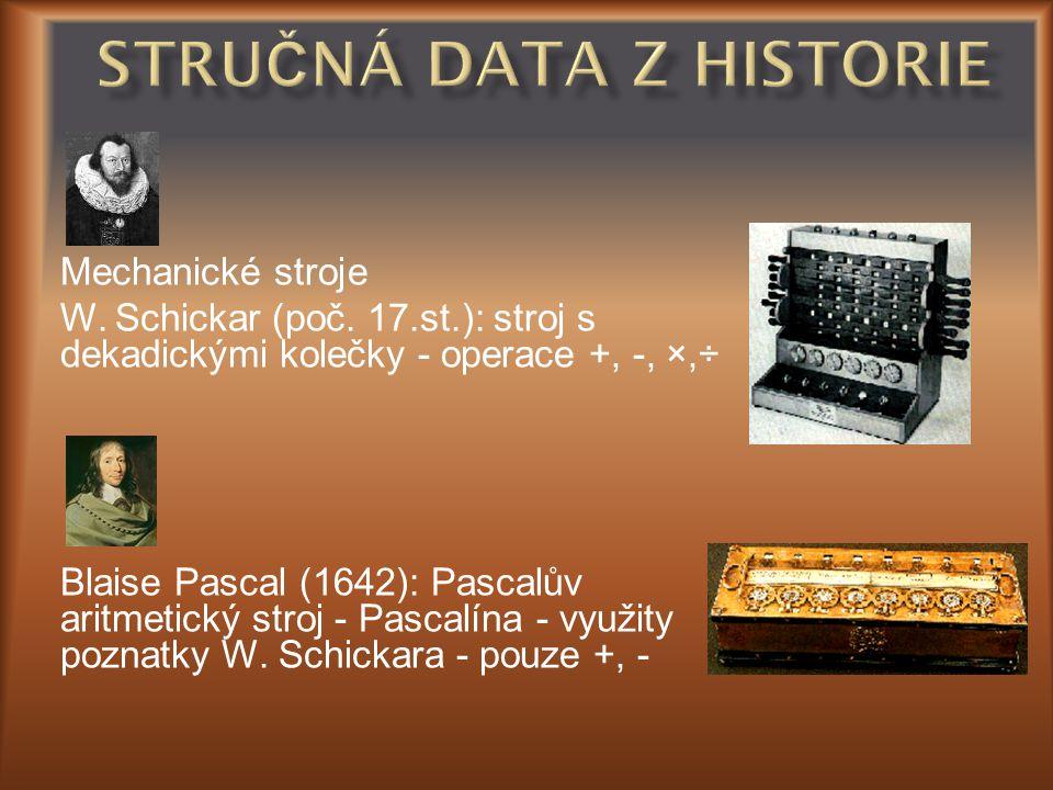 Mechanické stroje W. Schickar (poč. 17.st.): stroj s dekadickými kolečky - operace +, -, ×,÷ Blaise Pascal (1642): Pascalův aritmetický stroj - Pascal