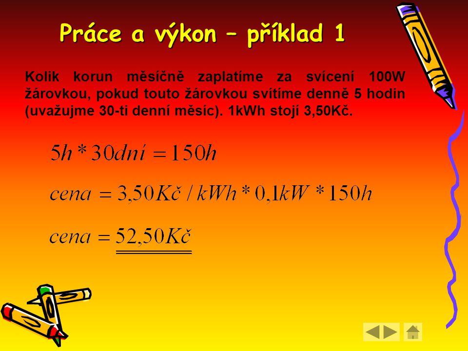 Práce a výkon – příklad 1 Kolik korun měsíčně zaplatíme za svícení 100W žárovkou, pokud touto žárovkou svítíme denně 5 hodin (uvažujme 30-ti denní měs