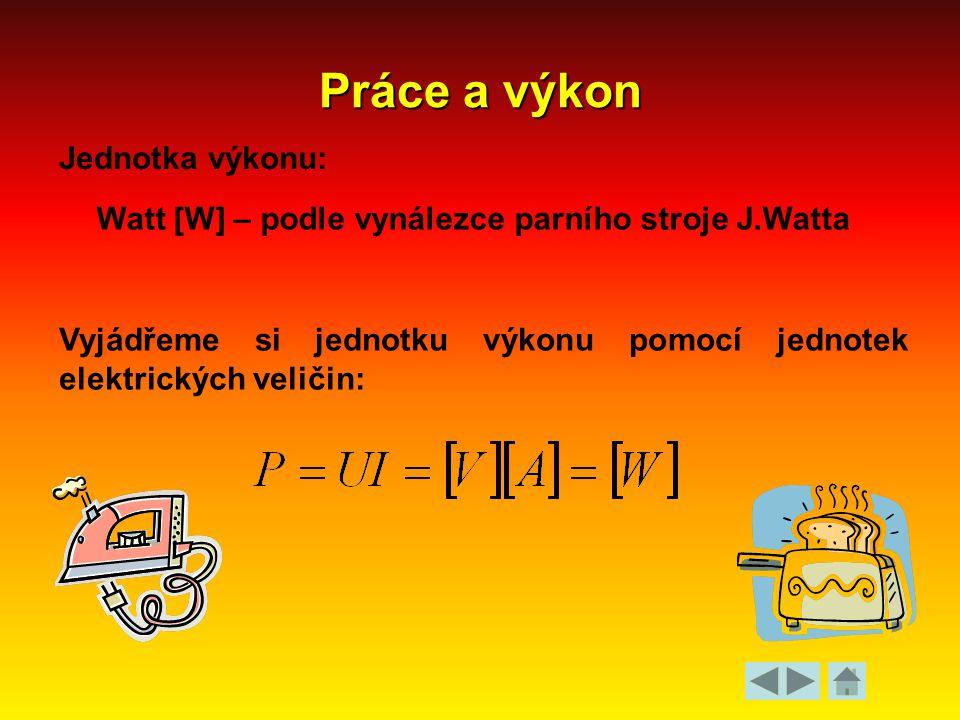 Práce a výkon Jednotka výkonu: Watt [W] – podle vynálezce parního stroje J.Watta Vyjádřeme si jednotku výkonu pomocí jednotek elektrických veličin:
