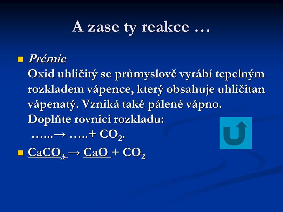 A zase ty reakce …  Prémie Oxid uhličitý se průmyslově vyrábí tepelným rozkladem vápence, který obsahuje uhličitan vápenatý. Vzniká také pálené vápno
