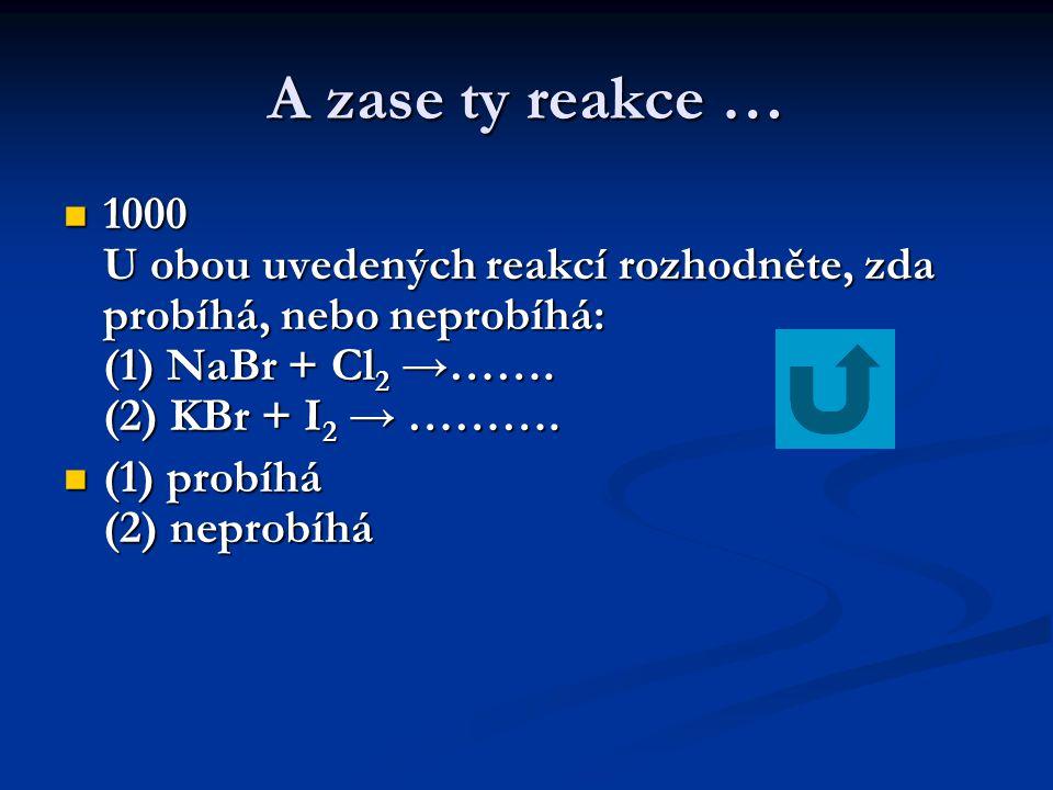 A zase ty reakce …  1000 U obou uvedených reakcí rozhodněte, zda probíhá, nebo neprobíhá: (1) NaBr + Cl 2 →……. (2) KBr + I 2 → ……….  (1) probíhá (2)