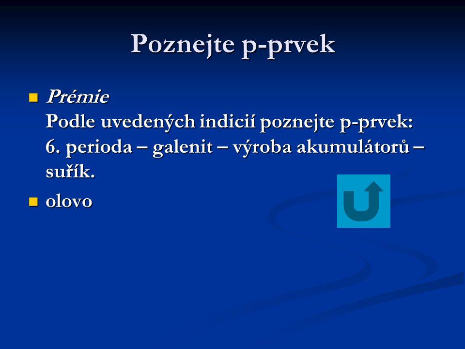 Poznejte p-prvek  Prémie Podle uvedených indicií poznejte p-prvek: 6. perioda – galenit – výroba akumulátorů – suřík.  olovo