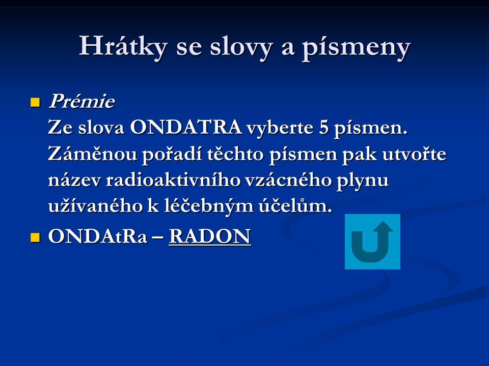Hrátky se slovy a písmeny  Prémie Ze slova ONDATRA vyberte 5 písmen. Záměnou pořadí těchto písmen pak utvořte název radioaktivního vzácného plynu uží