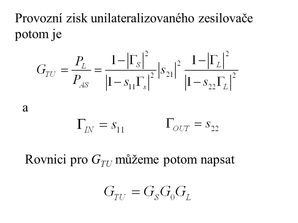Provozní zisk unilateralizovaného zesilovače potom je a Rovnici pro G TU můžeme potom napsat