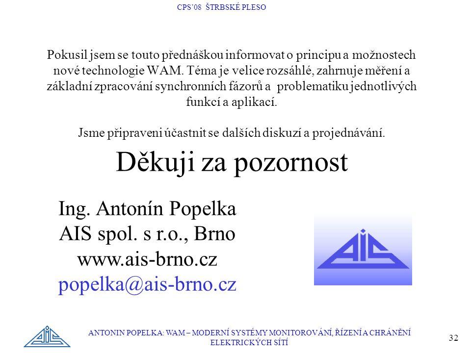 CPS'08 ŠTRBSKÉ PLESO ANTONIN POPELKA: WAM – MODERNÍ SYSTÉMY MONITOROVÁNÍ, ŘÍZENÍ A CHRÁNĚNÍ ELEKTRICKÝCH SÍTÍ 32 Pokusil jsem se touto přednáškou info