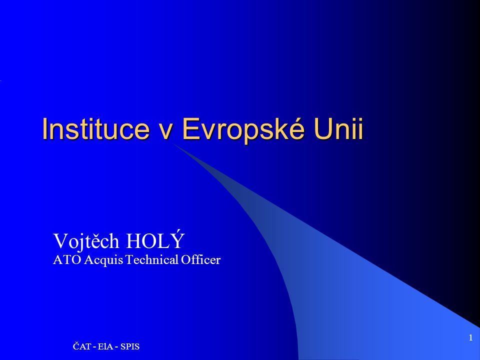 ČAT - ElA - SPIS 1 Instituce v Evropské Unii Vojtěch HOLÝ ATO Acquis Technical Officer