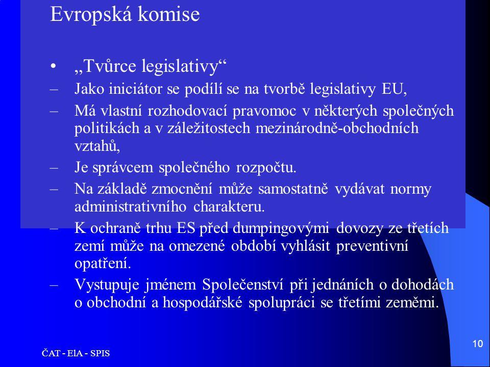"""ČAT - ElA - SPIS 10 Evropská komise •""""Tvůrce legislativy"""" –Jako iniciátor se podílí se na tvorbě legislativy EU, –Má vlastní rozhodovací pravomoc v ně"""