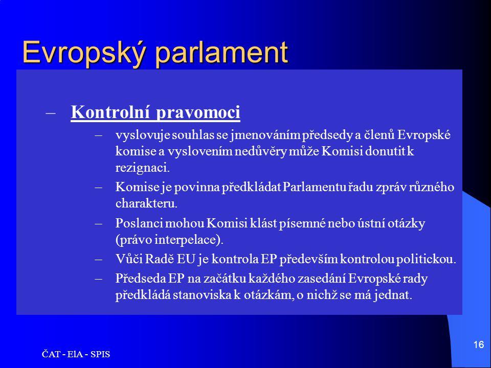 ČAT - ElA - SPIS 16 Evropský parlament –Kontrolní pravomoci –vyslovuje souhlas se jmenováním předsedy a členů Evropské komise a vyslovením nedůvěry mů