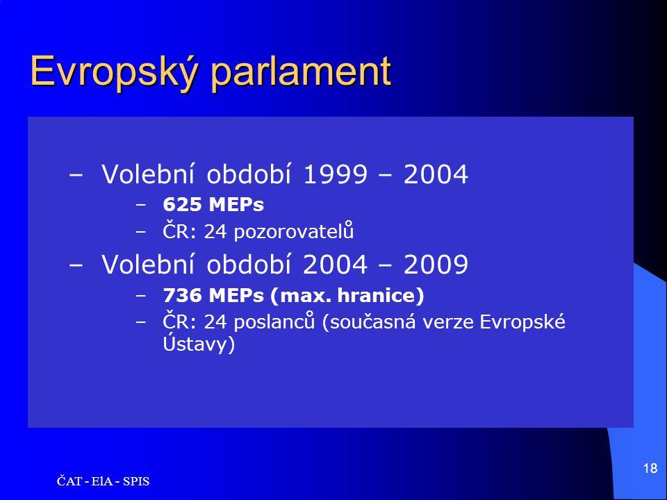 ČAT - ElA - SPIS 18 Evropský parlament –Volební období 1999 – 2004 –625 MEPs –ČR: 24 pozorovatelů –Volební období 2004 – 2009 –736 MEPs (max. hranice)
