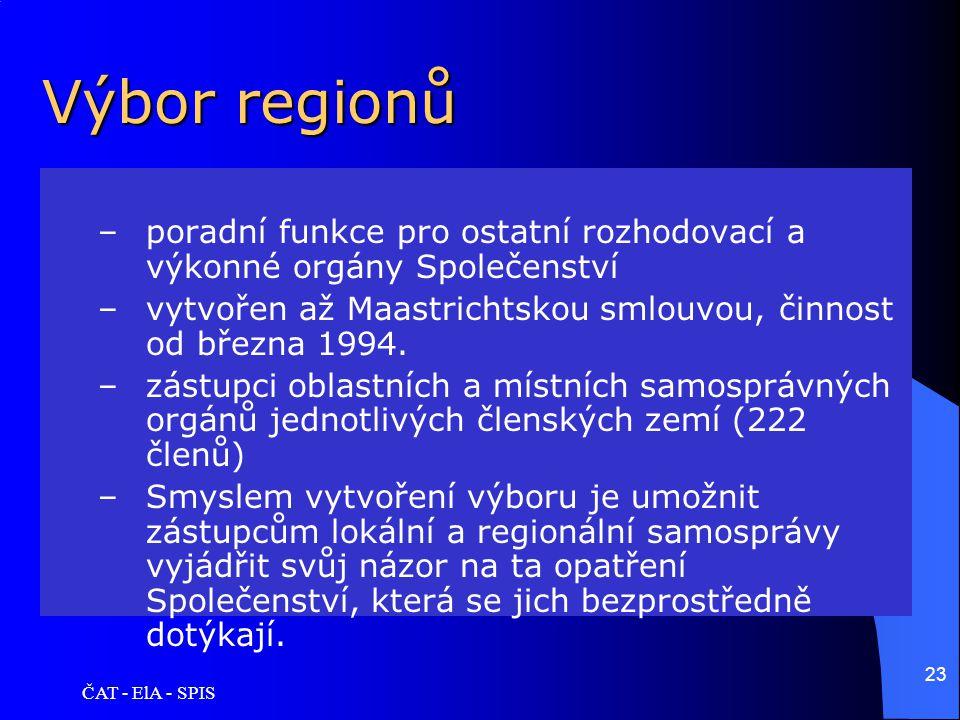 ČAT - ElA - SPIS 23 Výbor regionů –poradní funkce pro ostatní rozhodovací a výkonné orgány Společenství –vytvořen až Maastrichtskou smlouvou, činnost