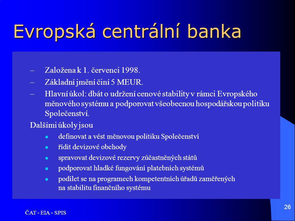 ČAT - ElA - SPIS 26 Evropská centrální banka –Založena k 1. červenci 1998. –Základní jmění činí 5 MEUR. –Hlavní úkol: dbát o udržení cenové stability