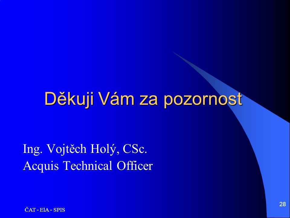 ČAT - ElA - SPIS 28 Děkuji Vám za pozornost Ing. Vojtěch Holý, CSc. Acquis Technical Officer