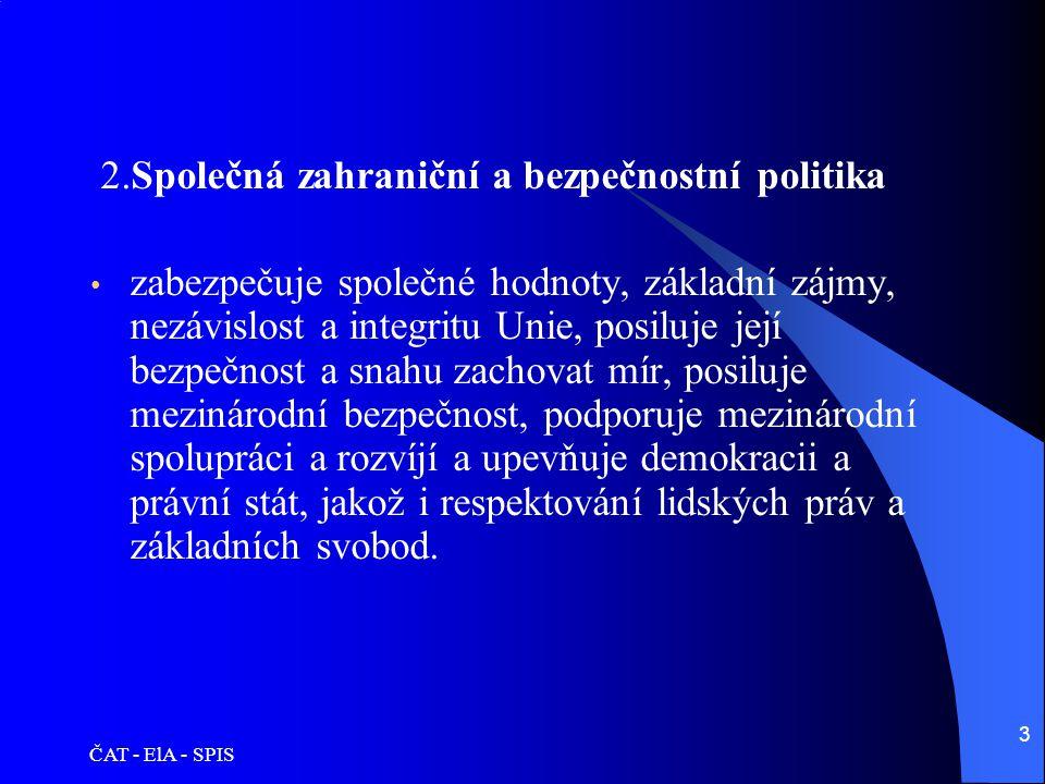ČAT - ElA - SPIS 3 2.Společná zahraniční a bezpečnostní politika • zabezpečuje společné hodnoty, základní zájmy, nezávislost a integritu Unie, posiluj