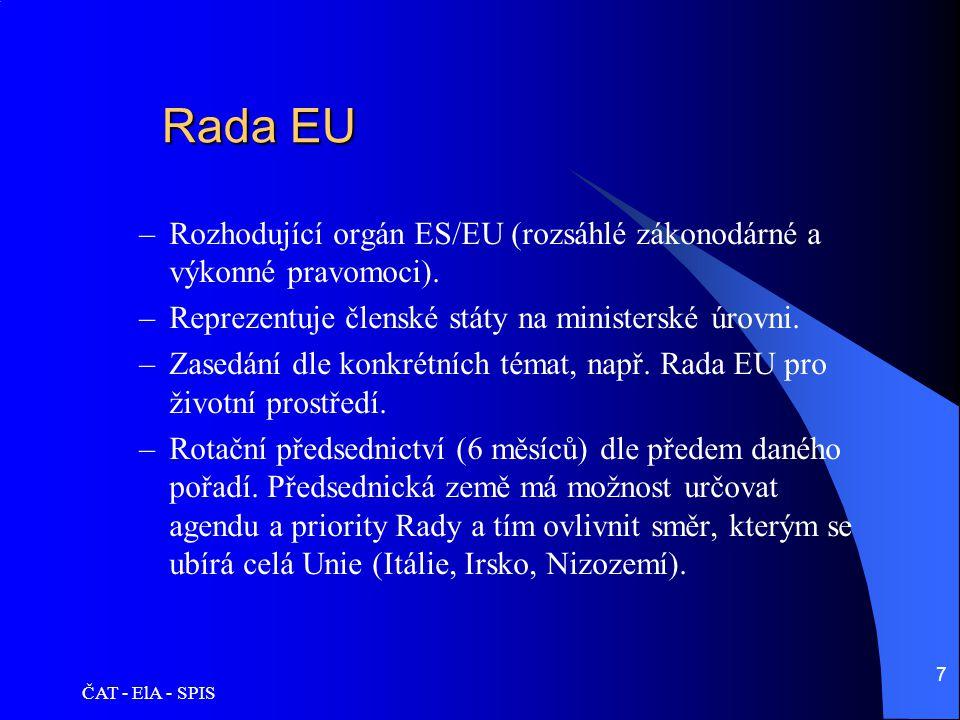 ČAT - ElA - SPIS 7 Rada EU Rada EU –Rozhodující orgán ES/EU (rozsáhlé zákonodárné a výkonné pravomoci). –Reprezentuje členské státy na ministerské úro