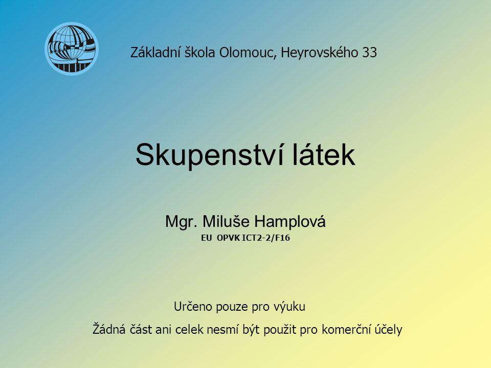 Skupenství látek Mgr. Miluše Hamplová EU OPVK ICT2-2/F16 Základní škola Olomouc, Heyrovského 33 Určeno pouze pro výuku Žádná část ani celek nesmí být