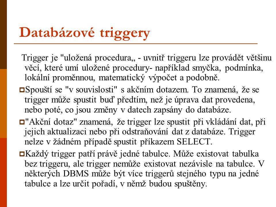 """Databázové triggery Trigger je uložená procedura"""" - uvnitř triggeru lze provádět většinu věcí, které umí uložené procedury- například smyčka, podmínka, lokální proměnnou, matematický výpočet a podobně."""