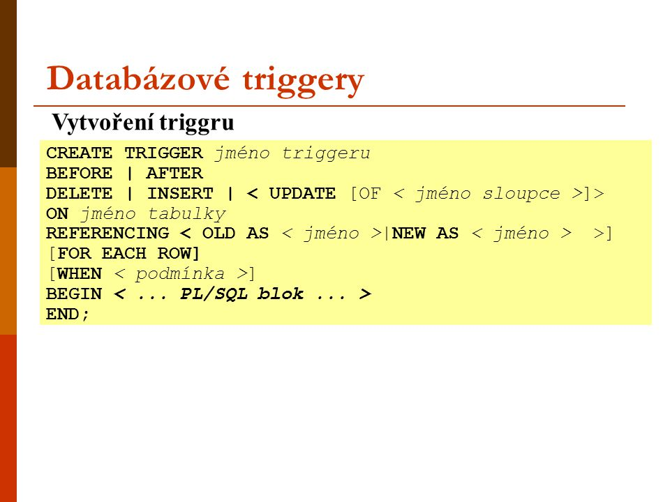Databázové triggery Vytvoření triggru CREATE TRIGGER jméno triggeru BEFORE | AFTER DELETE | INSERT | ]> ON jméno tabulky REFERENCING |NEW AS >] [FOR E
