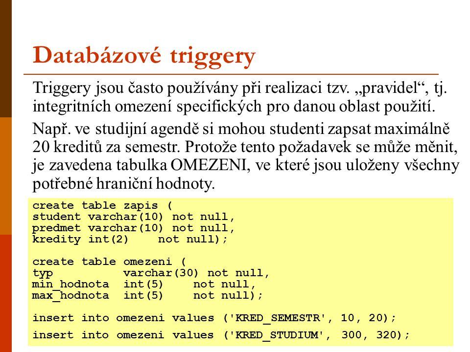 Databázové triggery create table zapis ( student varchar(10) not null, predmet varchar(10) not null, kredity int(2) not null); create table omezeni ( typ varchar(30) not null, min_hodnota int(5) not null, max_hodnota int(5) not null); insert into omezeni values ( KRED_SEMESTR , 10, 20); insert into omezeni values ( KRED_STUDIUM , 300, 320); Triggery jsou často používány při realizaci tzv.