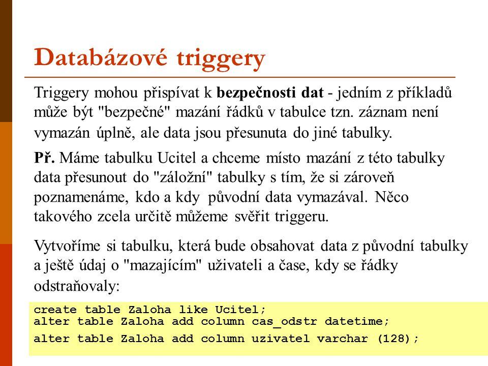 Databázové triggery create table Zaloha like Ucitel; alter table Zaloha add column cas_odstr datetime; alter table Zaloha add column uzivatel varchar