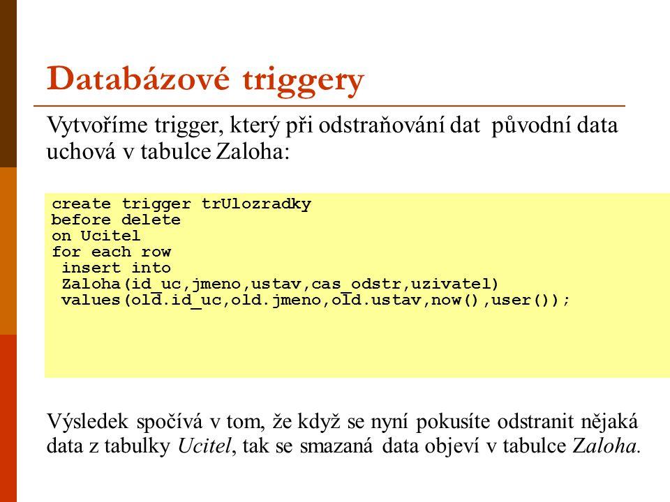 Databázové triggery create trigger trUlozradky before delete on Ucitel for each row insert into Zaloha(id_uc,jmeno,ustav,cas_odstr,uzivatel) values(old.id_uc,old.jmeno,old.ustav,now(),user()); Vytvoříme trigger, který při odstraňování dat původní data uchová v tabulce Zaloha: Výsledek spočívá v tom, že když se nyní pokusíte odstranit nějaká data z tabulky Ucitel, tak se smazaná data objeví v tabulce Zaloha.