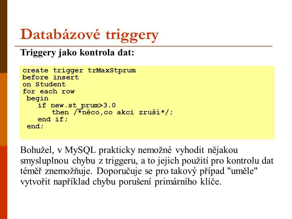 Databázové triggery create trigger trMaxStprum before insert on Student for each row begin if new.st_prum>3.0 then /*něco,co akci zruší*/; end if; end; Triggery jako kontrola dat: Bohužel, v MySQL prakticky nemožné vyhodit nějakou smysluplnou chybu z triggeru, a to jejich použití pro kontrolu dat téměř znemožňuje.