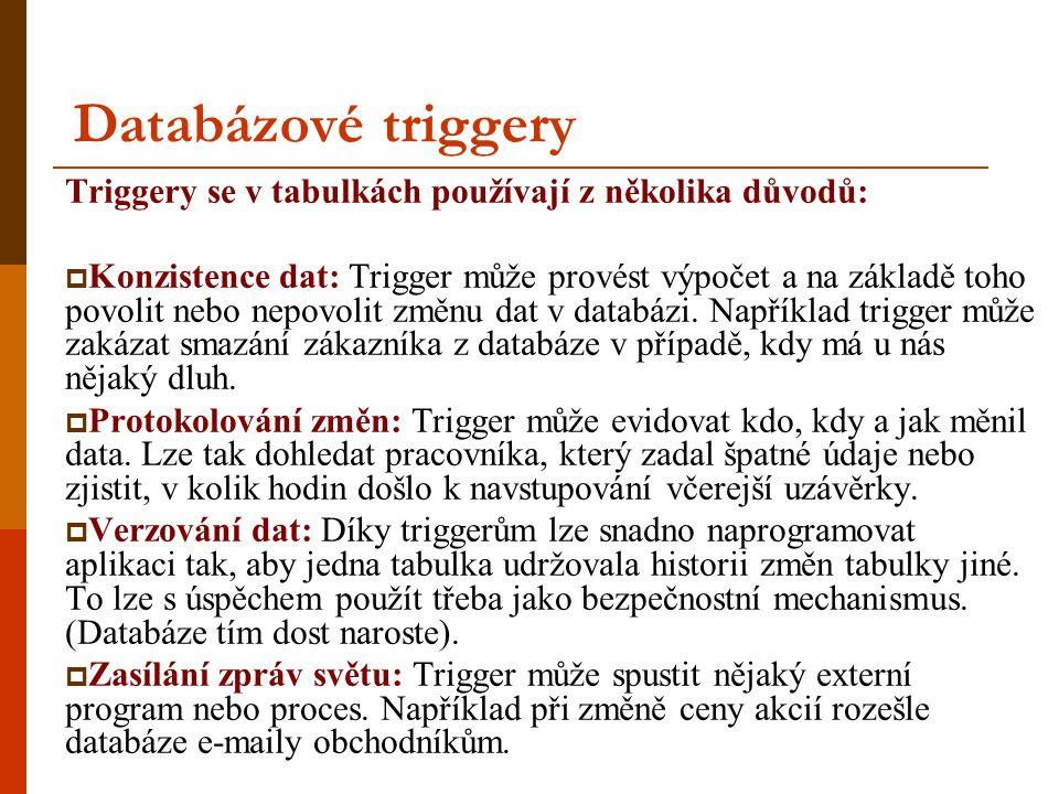 Databázové triggery Triggery se v tabulkách používají z několika důvodů:  Konzistence dat: Trigger může provést výpočet a na základě toho povolit nebo nepovolit změnu dat v databázi.