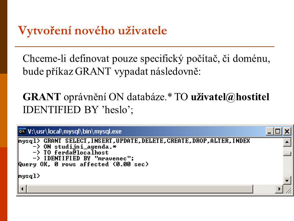 Chceme-li definovat pouze specifický počítač, či doménu, bude příkaz GRANT vypadat následovně: GRANT oprávnění ON databáze.* TO uživatel@hostitel IDENTIFIED BY 'heslo'; Vytvoření nového uživatele