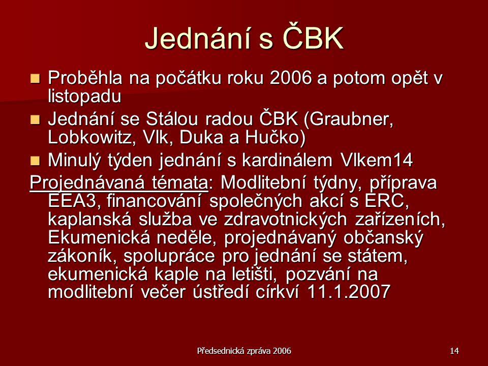 Předsednická zpráva 200614 Jednání s ČBK  Proběhla na počátku roku 2006 a potom opět v listopadu  Jednání se Stálou radou ČBK (Graubner, Lobkowitz, Vlk, Duka a Hučko)  Minulý týden jednání s kardinálem Vlkem14 Projednávaná témata: Modlitební týdny, příprava EEA3, financování společných akcí s ERC, kaplanská služba ve zdravotnických zařízeních, Ekumenická neděle, projednávaný občanský zákoník, spolupráce pro jednání se státem, ekumenická kaple na letišti, pozvání na modlitební večer ústředí církví 11.1.2007