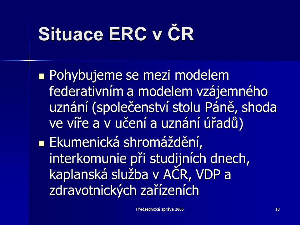 Předsednická zpráva 200618 Situace ERC v ČR  Pohybujeme se mezi modelem federativním a modelem vzájemného uznání (společenství stolu Páně, shoda ve víře a v učení a uznání úřadů)  Ekumenická shromáždění, interkomunie při studijních dnech, kaplanská služba v AČR, VDP a zdravotnických zařízeních