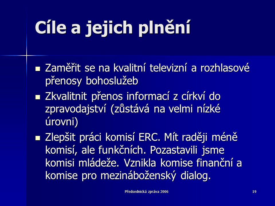 Předsednická zpráva 200619 Cíle a jejich plnění  Zaměřit se na kvalitní televizní a rozhlasové přenosy bohoslužeb  Zkvalitnit přenos informací z církví do zpravodajství (zůstává na velmi nízké úrovni)  Zlepšit práci komisí ERC.