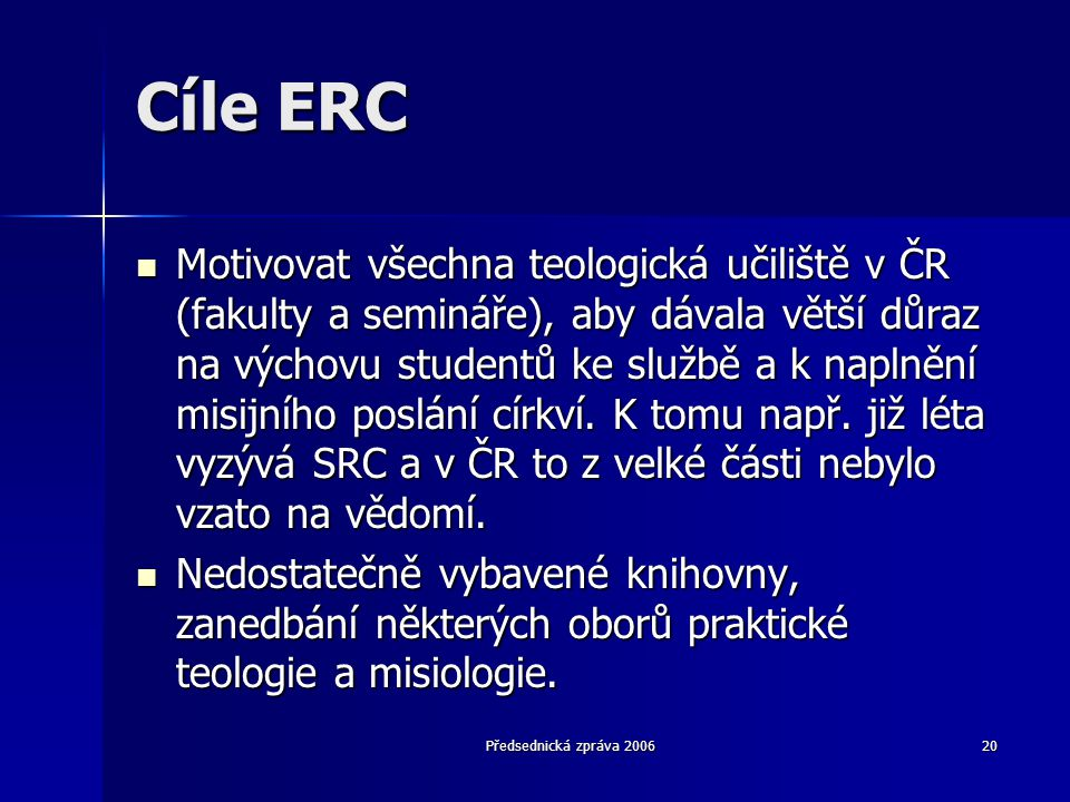 Předsednická zpráva 200620 Cíle ERC  Motivovat všechna teologická učiliště v ČR (fakulty a semináře), aby dávala větší důraz na výchovu studentů ke s