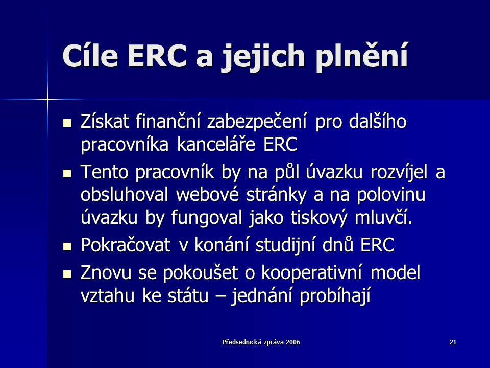 Předsednická zpráva 200621 Cíle ERC a jejich plnění  Získat finanční zabezpečení pro dalšího pracovníka kanceláře ERC  Tento pracovník by na půl úvazku rozvíjel a obsluhoval webové stránky a na polovinu úvazku by fungoval jako tiskový mluvčí.