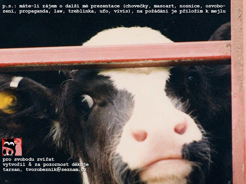 pro svobodu zvířat vytvořil & za pozornost děkuje tarsan, tvorobeznik @ seznam.cz p.s.: máte-li zájem o další mé prezentace (chovečky, masoart, nosnice, osvobo- zení, propaganda, law, treblinka, ufo, vivis), na požádání je přiložím k mejlu