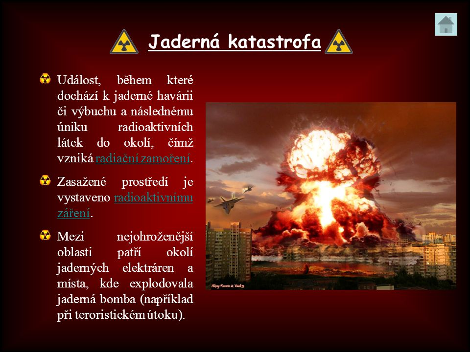 Jaderná katastrofa Událost, během které dochází k jaderné havárii či výbuchu a následnému úniku radioaktivních látek do okolí, čímž vzniká radiační zamoření.