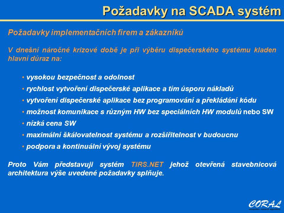 Požadavky na SCADA systém Požadavky implementačních firem a zákazníků V dnešní náročné krizové době je při výběru dispečerského systému kladen hlavní důraz na: • vysokou bezpečnost a odolnost • rychlost vytvoření dispečerské aplikace a tím úsporu nákladů • vytvoření dispečerské aplikace bez programování a překládání kódu • možnost komunikace s různým HW bez speciálních HW modulů nebo SW • nízká cena SW • maximální škálovatelnost systému a rozšiřitelnost v budoucnu • podpora a kontinuální vývoj systému Proto Vám představuji systém TIRS.NET jehož otevřená stavebnicová architektura výše uvedené požadavky splňuje.
