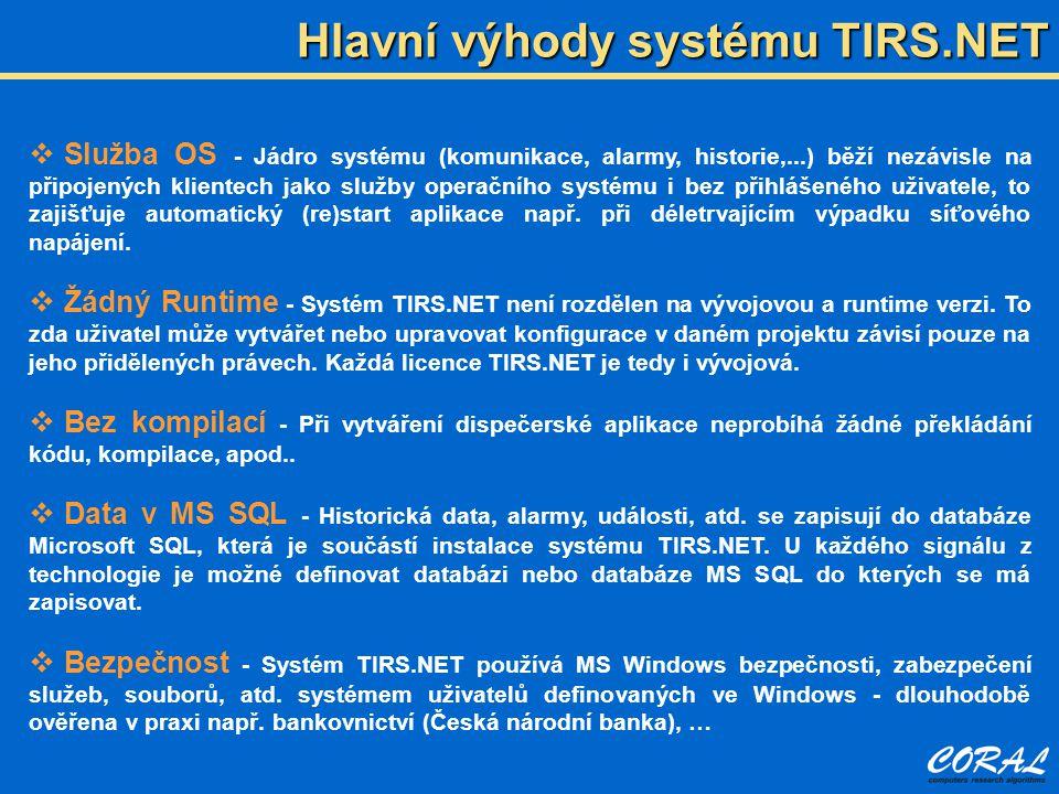 Hlavní výhody systému TIRS.NET  Služba OS - Jádro systému (komunikace, alarmy, historie,...) běží nezávisle na připojených klientech jako služby operačního systému i bez přihlášeného uživatele, to zajišťuje automatický (re)start aplikace např.
