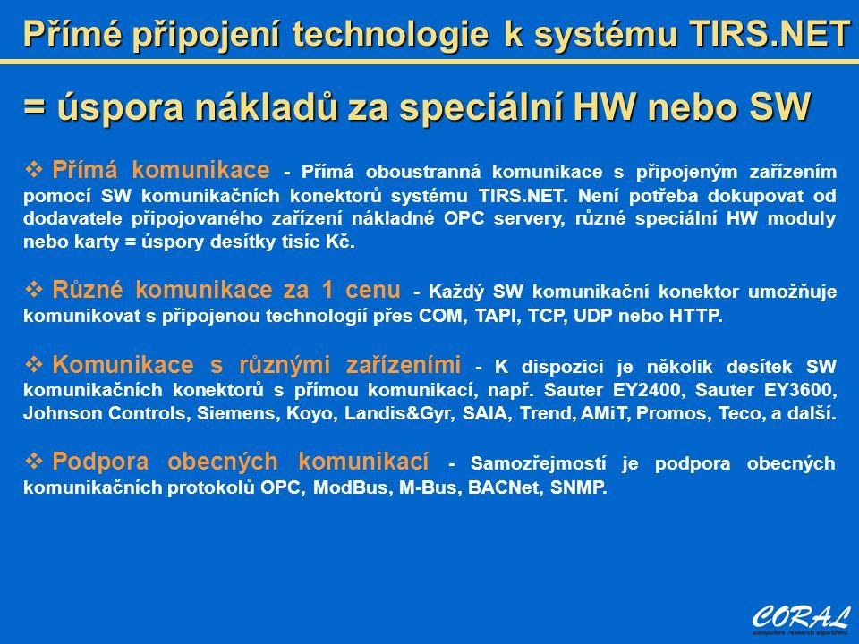Přímé připojení technologie k systému TIRS.NET = úspora nákladů za speciální HW nebo SW  Přímá komunikace - Přímá oboustranná komunikace s připojeným zařízením pomocí SW komunikačních konektorů systému TIRS.NET.