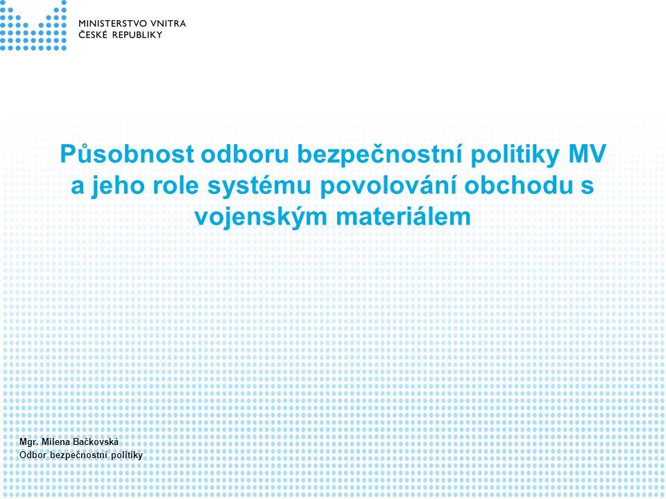 Působnost odboru bezpečnostní politiky MV a jeho role systému povolování obchodu s vojenským materiálem Mgr. Milena Bačkovská Odbor bezpečnostní polit