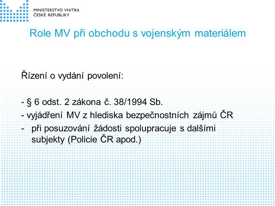 Role MV při obchodu s vojenským materiálem Řízení o vydání povolení: - § 6 odst. 2 zákona č. 38/1994 Sb. - vyjádření MV z hlediska bezpečnostních zájm