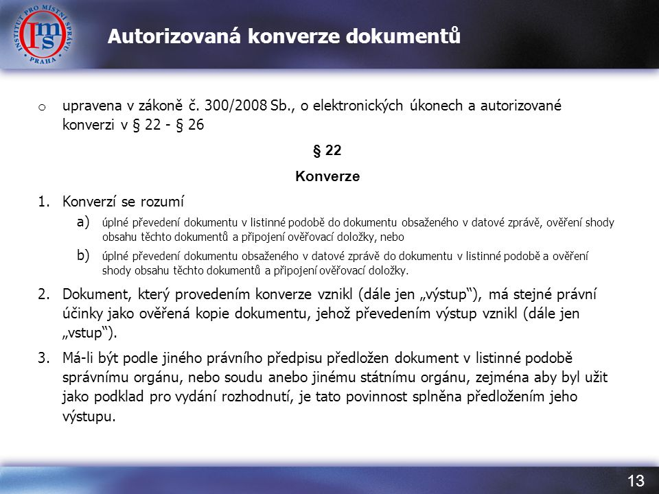 13 Autorizovaná konverze dokumentů o upravena v zákoně č. 300/2008 Sb., o elektronických úkonech a autorizované konverzi v § 22 - § 26 § 22 Konverze 1
