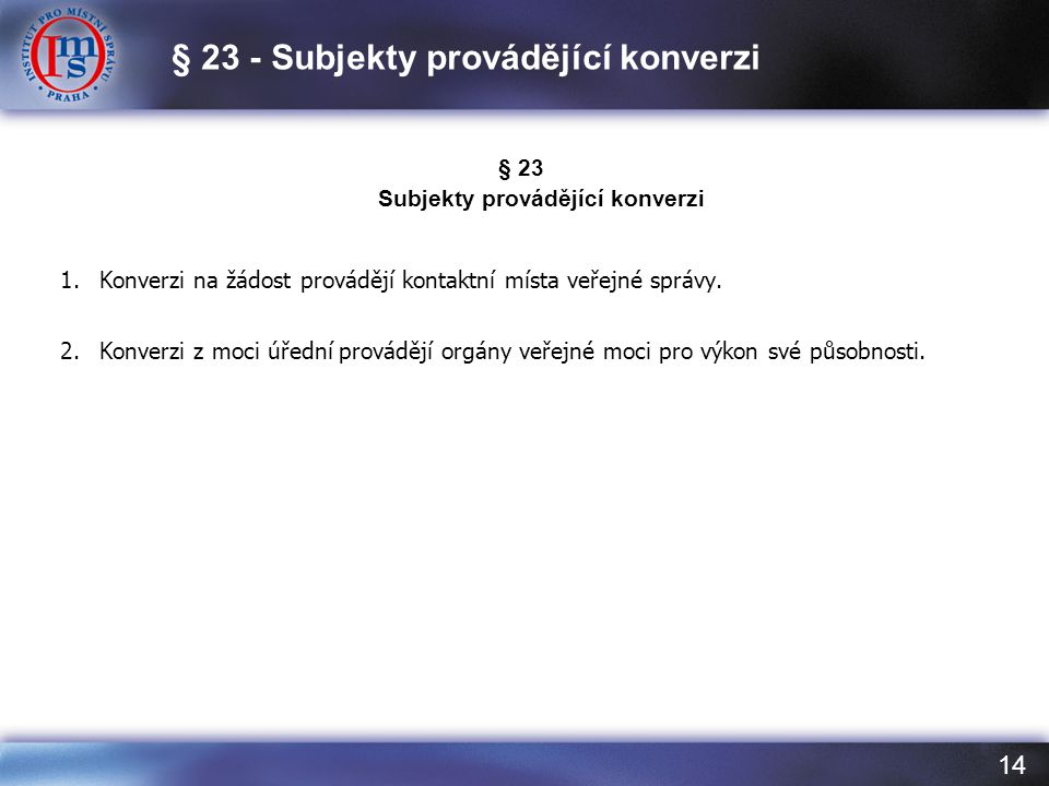14 § 23 Subjekty provádějící konverzi 1.Konverzi na žádost provádějí kontaktní místa veřejné správy. 2.Konverzi z moci úřední provádějí orgány veřejné