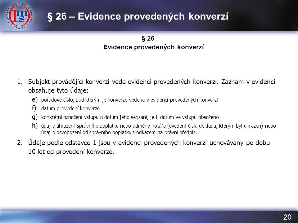 20 § 26 Evidence provedených konverzí 1.Subjekt provádějící konverzi vede evidenci provedených konverzí. Záznam v evidenci obsahuje tyto údaje: e) poř