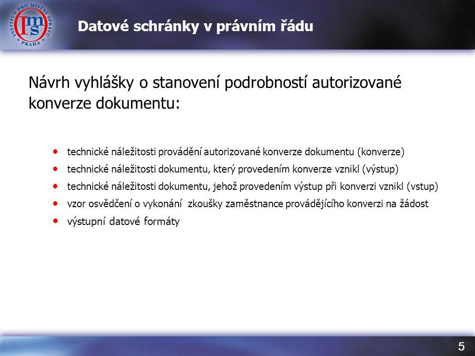 5 Datové schránky v právním řádu Návrh vyhlášky o stanovení podrobností autorizované konverze dokumentu: • technické náležitosti provádění autorizované konverze dokumentu (konverze) • technické náležitosti dokumentu, který provedením konverze vznikl (výstup) • technické náležitosti dokumentu, jehož provedením výstup při konverzi vznikl (vstup) • vzor osvědčení o vykonání zkoušky zaměstnance provádějícího konverzi na žádost • výstupní datové formáty