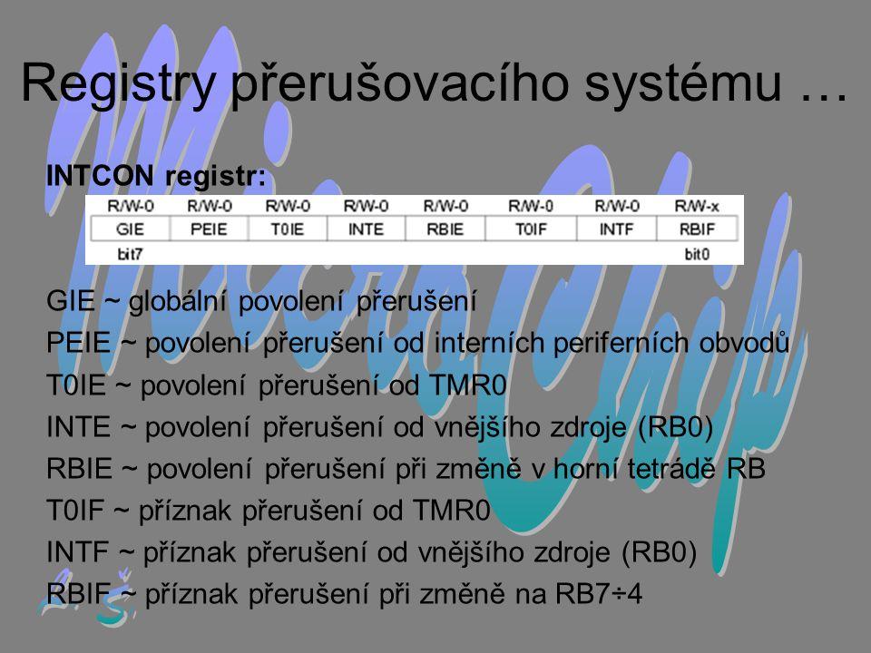 Registry přerušovacího systému … INTCON registr: GIE ~ globální povolení přerušení PEIE ~ povolení přerušení od interních periferních obvodů T0IE ~ povolení přerušení od TMR0 INTE ~ povolení přerušení od vnějšího zdroje (RB0) RBIE ~ povolení přerušení při změně v horní tetrádě RB T0IF ~ příznak přerušení od TMR0 INTF ~ příznak přerušení od vnějšího zdroje (RB0) RBIF ~ příznak přerušení při změně na RB7÷4