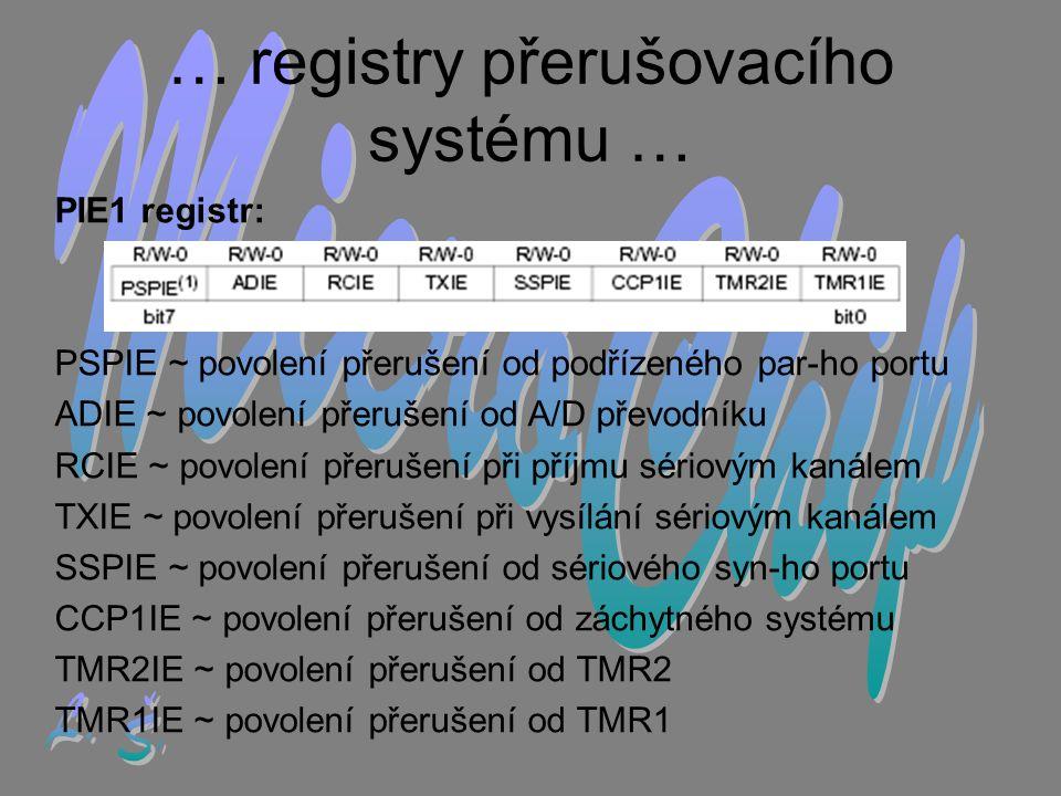 … registry přerušovacího systému … PIE1 registr: PSPIE ~ povolení přerušení od podřízeného par-ho portu ADIE ~ povolení přerušení od A/D převodníku RCIE ~ povolení přerušení při příjmu sériovým kanálem TXIE ~ povolení přerušení při vysílání sériovým kanálem SSPIE ~ povolení přerušení od sériového syn-ho portu CCP1IE ~ povolení přerušení od záchytného systému TMR2IE ~ povolení přerušení od TMR2 TMR1IE ~ povolení přerušení od TMR1