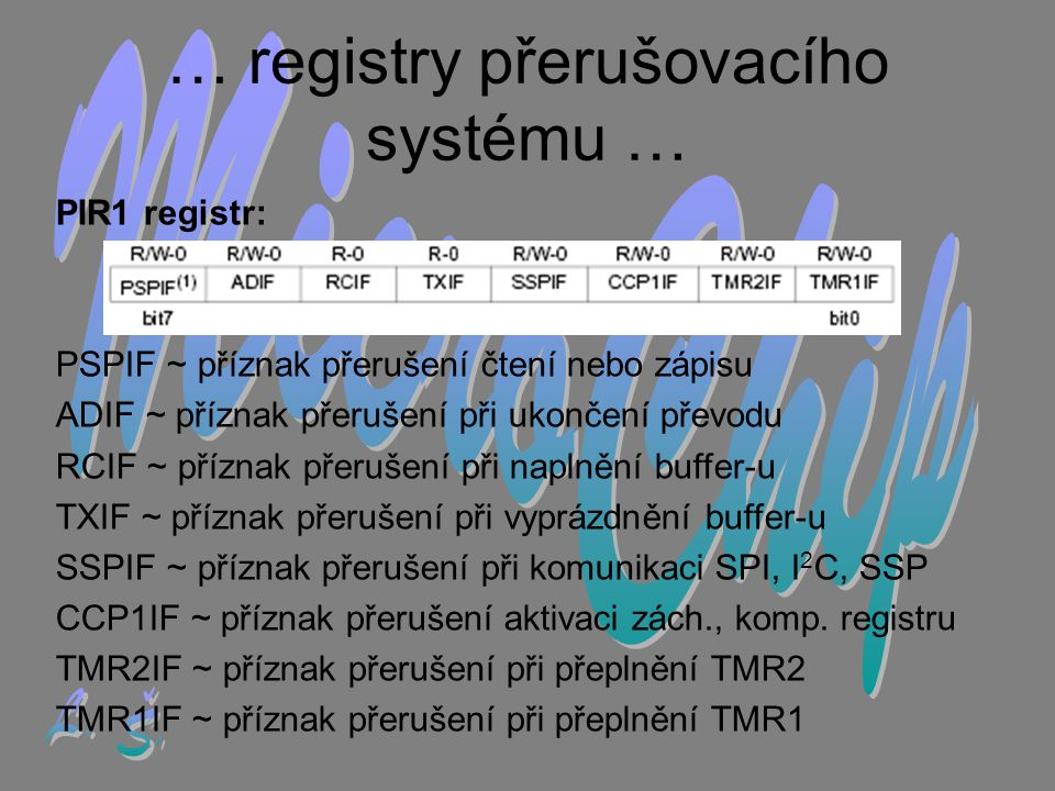 PIR1 registr: PSPIF ~ příznak přerušení čtení nebo zápisu ADIF ~ příznak přerušení při ukončení převodu RCIF ~ příznak přerušení při naplnění buffer-u TXIF ~ příznak přerušení při vyprázdnění buffer-u SSPIF ~ příznak přerušení při komunikaci SPI, I 2 C, SSP CCP1IF ~ příznak přerušení aktivaci zách., komp.